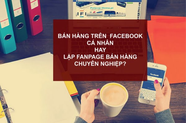 Bán hàng trên Facebook cá nhân hay lập Fanpage bán hàng chuyên nghiệp.